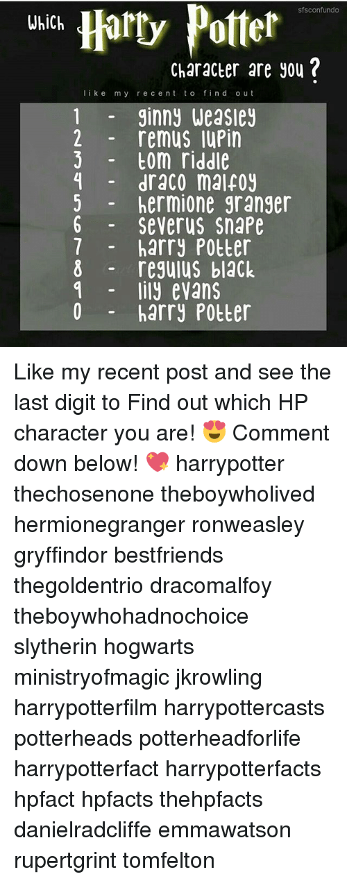 Gryffindor, Harry Potter, and Hermione: Harty Potter  sfsconfundo  Which  Character are you?  l i k e  m y r e c ent t o fin d o u t  1 ginny Weasley  2 remus luPin  tom riddle  draco malfoy  hermione granger  6 Severus Snape  7 harry Potter  8 regulus black  lily evans  harry Potter Like my recent post and see the last digit to Find out which HP character you are! 😍 Comment down below! 💖 harrypotter thechosenone theboywholived hermionegranger ronweasley gryffindor bestfriends thegoldentrio dracomalfoy theboywhohadnochoice slytherin hogwarts ministryofmagic jkrowling harrypotterfilm harrypottercasts potterheads potterheadforlife harrypotterfact harrypotterfacts hpfact hpfacts thehpfacts danielradcliffe emmawatson rupertgrint tomfelton