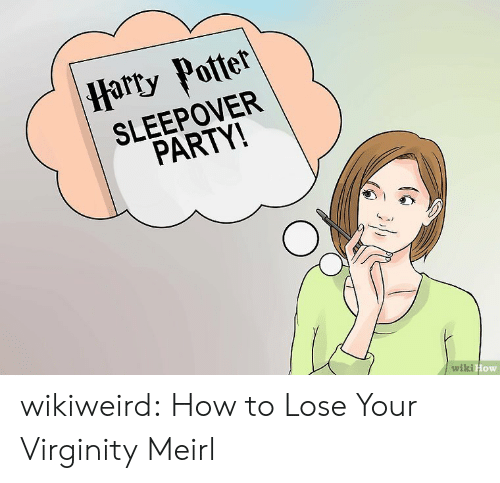 Virginity:  Harty Potter  SLEEPOVER  PARTY!  wiki How wikiweird:  How to Lose Your Virginity  Meirl