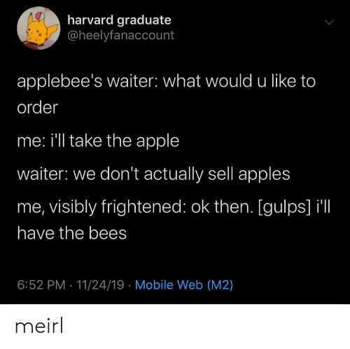 Bees: harvard graduate  @heelyfanaccount  applebee's waiter: what would u like to  order  me: i'll take the apple  waiter: we don't actually sell apples  me, visibly frightened: ok then. [gulps] il  have the bees  6:52 PM 11/24/19 Mobile Web (M2) meirl