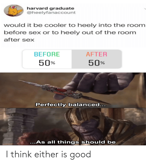 before after: harvard graduate  @heelyfanaccount  would it be cooler to heely into the room  before sex or to heely out of the room  after sexX  BEFORE  AFTER  50%  50%  Perfectly balanced...  ...As all things should be I think either is good