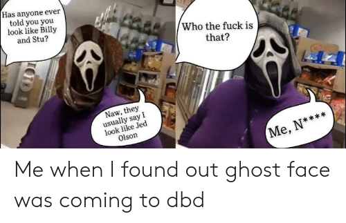 Olson: Has anyone ever  told you you  look like Billy  and Stu?  Who the fuck is  that?  Naw, they  usually say I  look like Jed  Olson  Me, N**** Me when I found out ghost face was coming to dbd