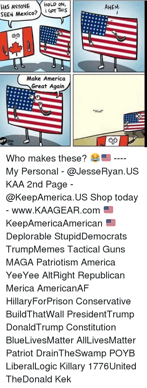 All Lives Matter, America, and Guns: HAS ANYONE HOLD ON,  SEEN Mexico?GT THIS  AHEM  Make America  Great Again  thud  OFF Who makes these? 😂🇺🇸 ---- My Personal - @JesseRyan.US KAA 2nd Page - @KeepAmerica.US Shop today - www.KAAGEAR.com 🇺🇸 KeepAmericaAmerican 🇺🇸 Deplorable StupidDemocrats TrumpMemes Tactical Guns MAGA Patriotism America YeeYee AltRight Republican Merica AmericanAF HillaryForPrison Conservative BuildThatWall PresidentTrump DonaldTrump Constitution BlueLivesMatter AllLivesMatter Patriot DrainTheSwamp POYB LiberalLogic Killary 1776United TheDonald Kek