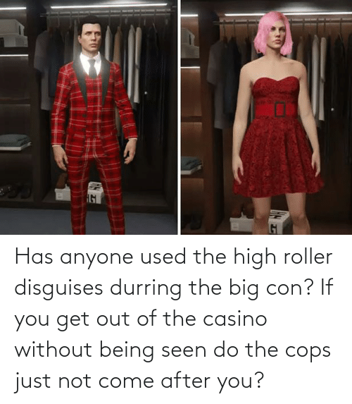 come: Has anyone used the high roller disguises durring the big con? If you get out of the casino without being seen do the cops just not come after you?
