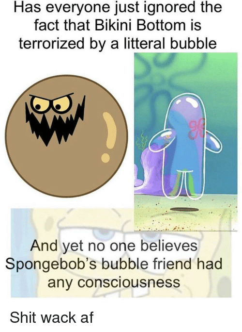 Bikini Bottom: Has everyone just ignored the  fact that Bikini Bottom is  terrorized by a litteral bubble  And yet no one believes  Spongebob's bubble friend had  any consciousness Shit wack af