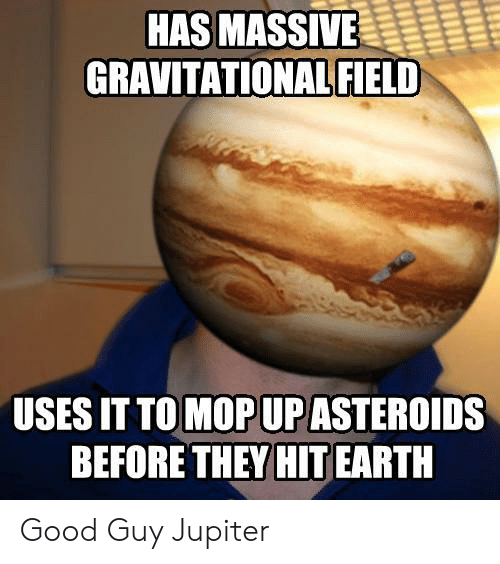 Good Guy: HAS MASSIVE  GRAVITATIONAL FIELD  USES IT TO MOP UP ASTEROIDS  BEFORE THEY HIT EARTH Good Guy Jupiter
