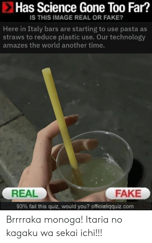 Fail, Fake, and Reddit: Has Science Gone Too Far?  IS THIS IMAGE REAL OR FAKE?  Here in Italy bars are starting to use pasta as  straws to reduce plastic use. Our technology  amazes the world another time.  FAKE  REAL  93% fail this quiz, would you? officialiqquiz.com Brrrraka monoga! Itaria no kagaku wa sekai ichi!!!