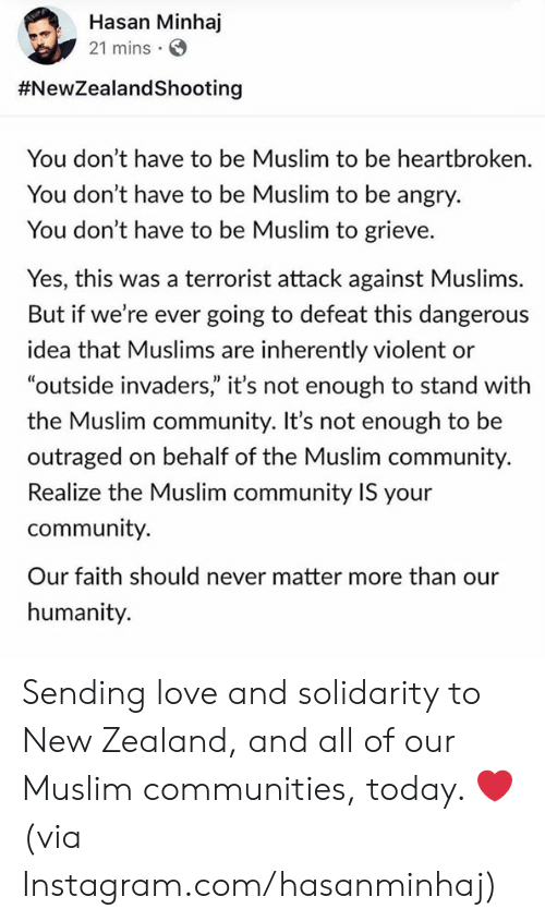 """Outraged: Hasan Minhaj  21 mins  #NewZealandShooting  You don't have to be Muslim to be heartbroken.  You don't have to be Muslim to be angry.  You don't have to be Muslim to grieve.  Yes, this was a terrorist attack against Muslims.  But if we're ever going to defeat this dangerous  idea that Muslims are inherently violent or  """"outside invaders"""" it's not enough to stand with  the Muslim community. It's not enough to be  outraged on behalf of the Muslim community.  Realize the Muslim community IS your  community.  Our faith should never matter more than our  humanity. Sending love and solidarity to New Zealand, and all of our Muslim communities, today. ❤️   (via Instagram.com/hasanminhaj)"""