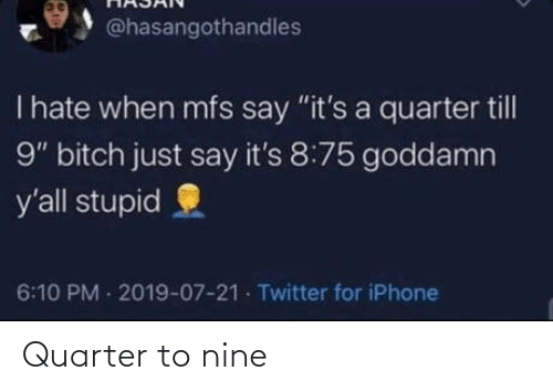 """stupid: @hasangothandles  T hate when mfs say """"it's a quarter till  9"""" bitch just say it's 8:75 goddamn  y'all stupid  6:10 PM 2019-07-21 Twitter for iPhone Quarter to nine"""
