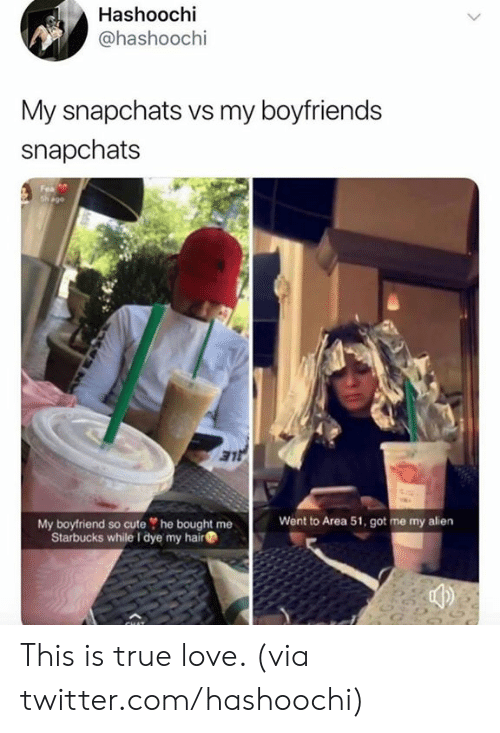 Cute, Dank, and Love: Hashoochi  @hashoochi  My snapchats vs my boyfriends  snapchats  Fea  sh ago  LE  Went to Area 51, got me my alien  My boyfriend so cute he bought me  Starbucks while I dye my hair This is true love. (via twitter.com/hashoochi)
