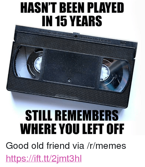 "Memes, Good, and Old: HASN'T BEEN PLAYED  IN 15 YEARS  side into  Do not  theta  STILL REMEMBERS  WHERE YOU LEFT OFF <p>Good old friend via /r/memes <a href=""https://ift.tt/2jmt3hl"">https://ift.tt/2jmt3hl</a></p>"