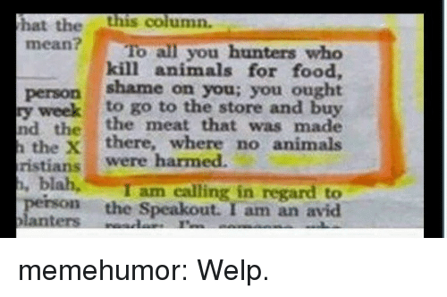 avid: hat thethis column.  mean? To all you hunters who  kill animals for food,  person shame on you; you ought  y weekto go to the store and buy  nd the the meat that was made  the Xthere, where no animals  ristians were harmed.  I am calling in regard to  perso the Speakout. I am an avid memehumor:  Welp.