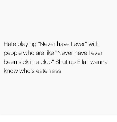 """Ass, Club, and Funny: Hate playing """"Never have l ever"""" with  people who are like """"Never have l ever  been sick in a club"""" Shut up Ella I wanna  know who's eaten ass"""