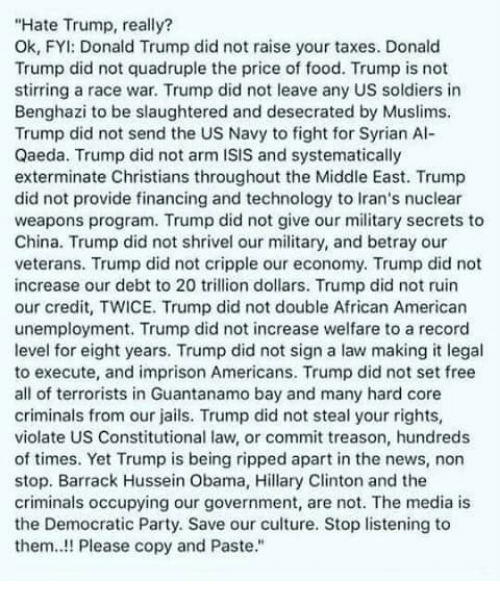 quadruple: Hate Trump, really?  Ok, FYI: Donald Trump did not raise your taxes. Donald  Trump did not quadruple the price of food. Trump is not  stirring a race war. Trump did not leave any US soldiers in  Benghazi to be slaughtered and desecrated by Muslims.  Trump did not send the US Navy to fight for Syrian Al-  Qaeda. Trump did not arm ISIS and systematically  exterminate Christians throughout the Middle East. Trump  did not provide financing and technology to Iran's nuclear  weapons program. Trump did not give our military secrets to  China. Trump did not shrivel our military, and betray our  veterans. Trump did not cripple our economy. Trump did not  increase our debt to 20 trillion dollars. Trump did not ruin  our credit, TWICE. Trump did not double African American  unemployment. Trump did not increase welfare to a record  level for eight years. Trump did not sign a law making it legal  to execute, and imprison Americans. Trump did not set free  all of terrorists in Guantanamo bay and many hard core  criminals from our jails. Trump did not steal your rights,  violate US Constitutional law, or commit treason, hundreds  of times. Yet Trump is being ripped apart in the news, non  stop. Barrack Hussein Obama, Hillary Clinton and the  criminals occupying our government, are not. The media is  the Democratic Party. Save our culture. Stop listening to  them..!! Please copy and Paste.
