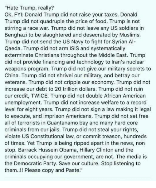 "quadruple: ""Hate Trump, really?  Ok, FYl: Donald Trump did not raise your taxes. Donald  Trump did not quadruple the price of food. Trump is not  stirring a race war. Trump did not leave any US soldiers in  Benghazi to be slaughtered and desecrated by Muslims.  Trump did not send the US Navy to fight for Syrian Al-  Qaeda. Trump did not arm ISIS and systematically  exterminate Christians throughout the Middle East. Trump  did not provide financing and technology to Iran's nuclear  weapons program. Trump did not give our military secrets to  China. Trump did not shrivel our military, and betray our  veterans. Trump did not cripple our economy. Trump did not  increase our debt to 20 trillion dollars. Trump did not ruin  our credit, TWICE. Trump did not double African American  unemployment. Trump did not increase welfare to a record  level for eight years. Trump did not sign a law making it legal  to execute, and imprison Americans. Trump did not set free  all of terrorists in Guantanamo bay and many hard core  criminals from our jails. Trump did not steal your rights,  violate US Constitutional law, or commit treason, hundreds  of times. Yet Trump is being ripped apart in the news, non  stop. Barrack Hussein Obama, Hillary Clinton and the  criminals occupying our government, are not. The media is  the Democratic Party. Save our culture. Stop listening to  them! Please copy and Paste."""