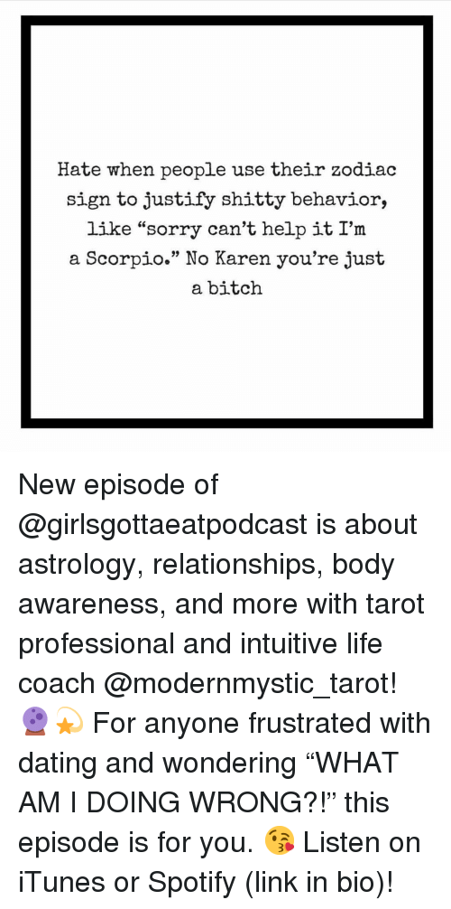 "Bitch, Dating, and Life: Hate when people use their zodiac  sign to justify shitty behavior,  like ""sorry can't help it I'm  a Scorpio."" No Karen you're just  a bitch New episode of @girlsgottaeatpodcast is about astrology, relationships, body awareness, and more with tarot professional and intuitive life coach @modernmystic_tarot! 🔮💫 For anyone frustrated with dating and wondering ""WHAT AM I DOING WRONG?!"" this episode is for you. 😘 Listen on iTunes or Spotify (link in bio)!"