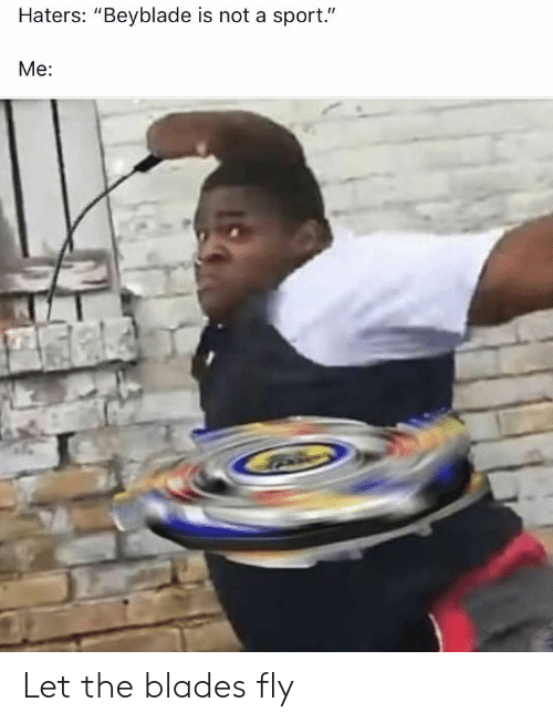"Beyblade, Sport, and Fly: Haters: ""Beyblade is not a sport.""  Me: Let the blades fly"