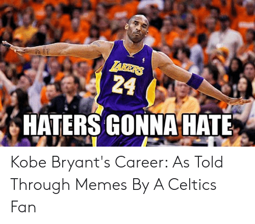 Kobe Bryant Memes: . HATERS GONNA HATE Kobe Bryant's Career: As Told Through Memes By A Celtics Fan