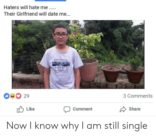 Date, Girlfriend, and Hate Me: Haters will hate me.  Their Girlfriend will date me...  DEAF  29  3 Comments  Comment  Like  Share Now I know why I am still single
