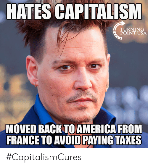 America, Memes, and Taxes: HATES CAPITALISM  TURNING  POINT USA  MOVED BACK TO AMERICA FROM  FRANCE TO AVOID PAYING TAXES #CapitalismCures