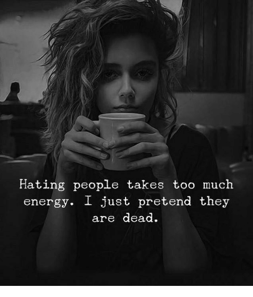 Hating People: Hating people takes too much  energy. I just pretend they  are dead.