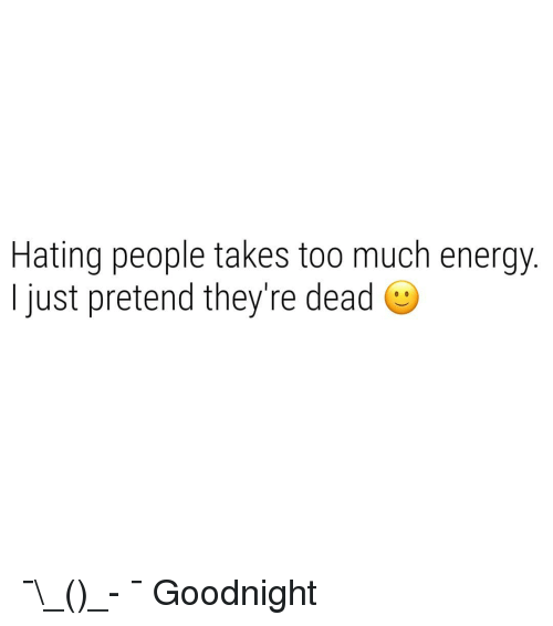 Hating People: Hating people takes too much energy  I just pretend they're dead e ¯\_(ツ)_- ¯ Goodnight