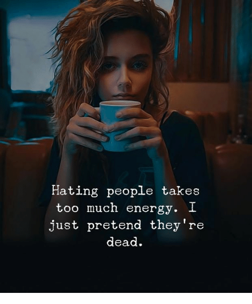 Hating People: Hating people takes  too much energy. I  just pretend they're  dead.