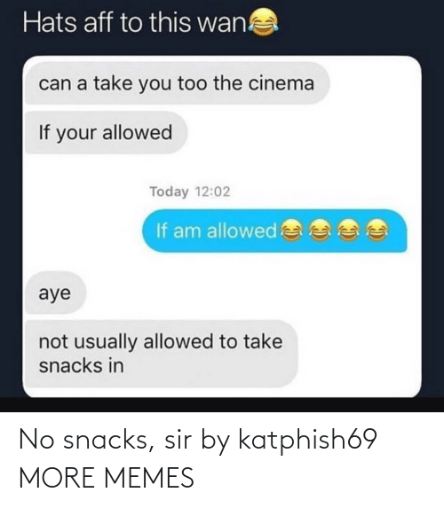 Take: Hats aff to this wan!  can a take you too the cinema  If your allowed  Today 12:02  If am allowed  aye  not usually allowed to take  snacks in No snacks, sir by katphish69 MORE MEMES