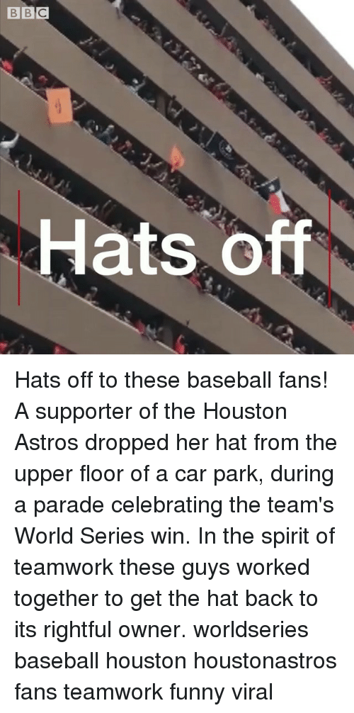 Baseball, Funny, and Memes: Hats Off Hats off to these baseball fans! A supporter of the Houston Astros dropped her hat from the upper floor of a car park, during a parade celebrating the team's World Series win. In the spirit of teamwork these guys worked together to get the hat back to its rightful owner. worldseries baseball houston houstonastros fans teamwork funny viral