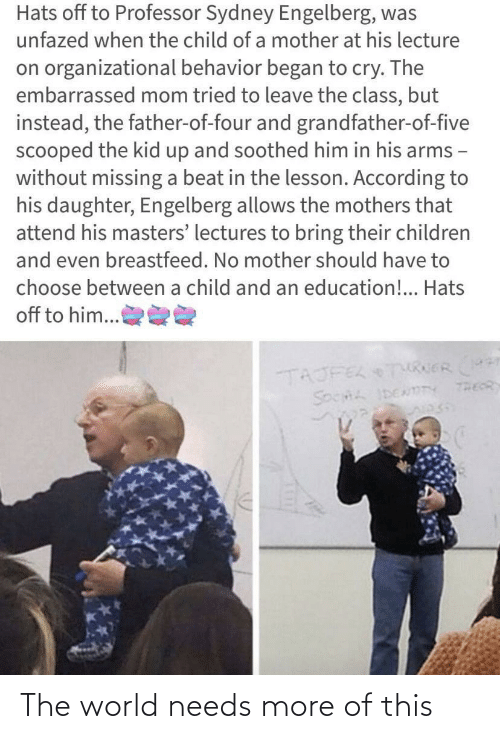 According: Hats off to Professor Sydney Engelberg, was  unfazed when the child of a mother at his lecture  on organizational behavior began to cry. The  embarrassed mom tried to leave the class, but  instead, the father-of-four and grandfather-of-five  scooped the kid up and soothed him in his arms -  without missing a beat in the lesson. According to  his daughter, Engelberg allows the mothers that  attend his masters' lectures to bring their children  and even breastfeed. No mother should have to  choose between a child and an education!.. Hats  off to him...  TAJFEL TURERr  THEOR  SOCHL IDENmTY The world needs more of this