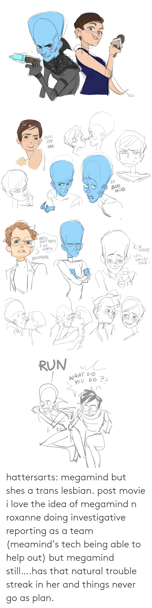 Plan: hattersarts:  megamind but shes a trans lesbian.  post movie i love the idea of megamind n roxanne doing investigative reporting as a team (meamind's tech being able to help out) but megamind still….has that natural trouble streak in her and things never go as plan.