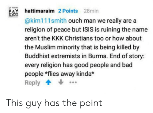 burma: hattimaraim 2 Points 28min  @kim111smith ouch man we really are a  religion of peace but ISIS is ruining the name  aren't the KKK Christians too or how about  the Muslim minority that is being killed by  Buddhist extremists in Burma. End of story:  every religion has good people and bad  people *flies away kinda*  Reply  F A This guy has the point