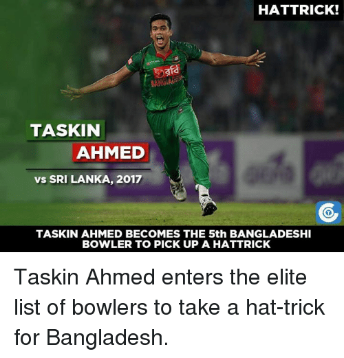 Memes, 🤖, and Bangladesh: HATTRICK!  TASKIN  AHMED  vs SRI LANKA, 2017  TASKIN AHMED BECOMES THE 5th BANGLADESHI  BOWLER TO PICK UP A HATTRICK Taskin Ahmed enters the elite list of bowlers to take a hat-trick for Bangladesh.