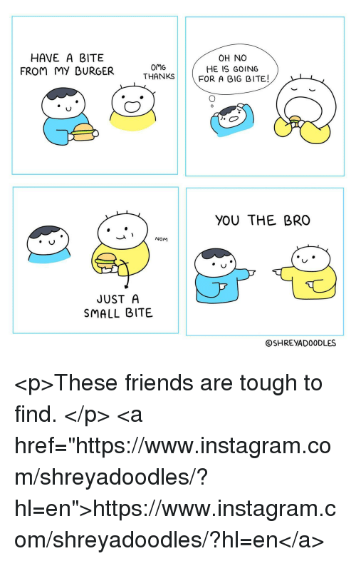 "Friends, Instagram, and Omg: HAVE A BITE  FROM MY DURGER  omG  THANKS  OH NO  HE IS GOING  FOR A GIG BITE!  YOU THE BRO  NOM  JUST A  SMALL BITE  ⓒSHREYADOODLES <p>These friends are tough to find. </p>  <a href=""https://www.instagram.com/shreyadoodles/?hl=en"">https://www.instagram.com/shreyadoodles/?hl=en</a>"