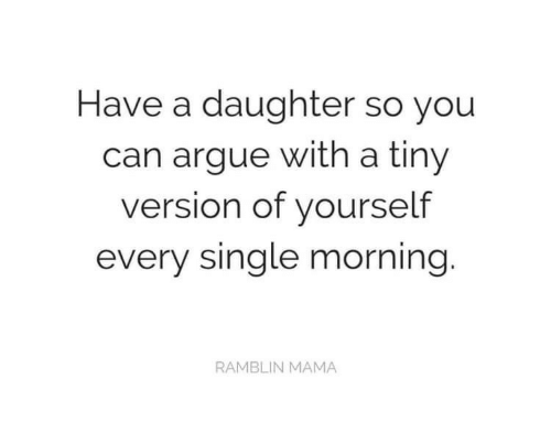 Arguing, Single, and Mama: Have a daughter so you  can argue witha tiny  version of yourself  every single morning.  RAMBLIN MAMA