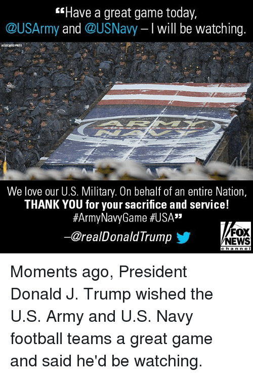 """Football, Love, and Memes: Have a great game today,  @USArmy and @USNavy I will be watching.  ASSOCHTED PRESS  We love our U.S. Military. On behalf of an entire Nation,  THANK YOU for your sacrifice and service!  #ArmyNavyGame #USA""""  @realDonaldTrump步  FOX  NEWS Moments ago, President Donald J. Trump wished the U.S. Army and U.S. Navy football teams a great game and said he'd be watching."""