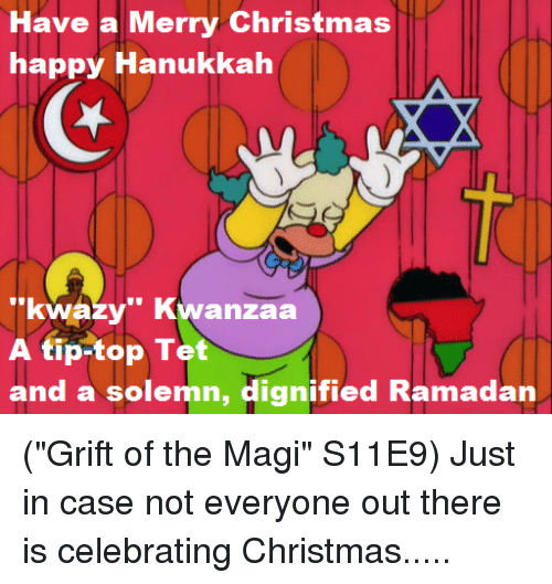 """Tets: Have a Merry Christmas  happy Hanukkah  """"kwazy"""" Kwanzaa  A tip-top Tet  and a solemn, dignified Ramadan (""""Grift of the Magi"""" S11E9)  Just in case not everyone out there is celebrating Christmas....."""