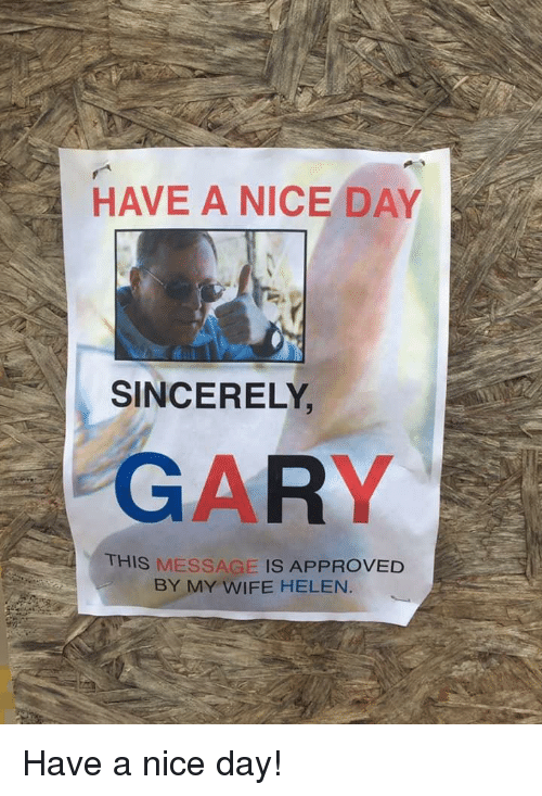 Sincerely, Wife, and Nice: HAVE A NICE DAY  SINCERELY  GARY  THIS MESSAGE IS APPROVED  BY MY WIFE HELEN. Have a nice day!