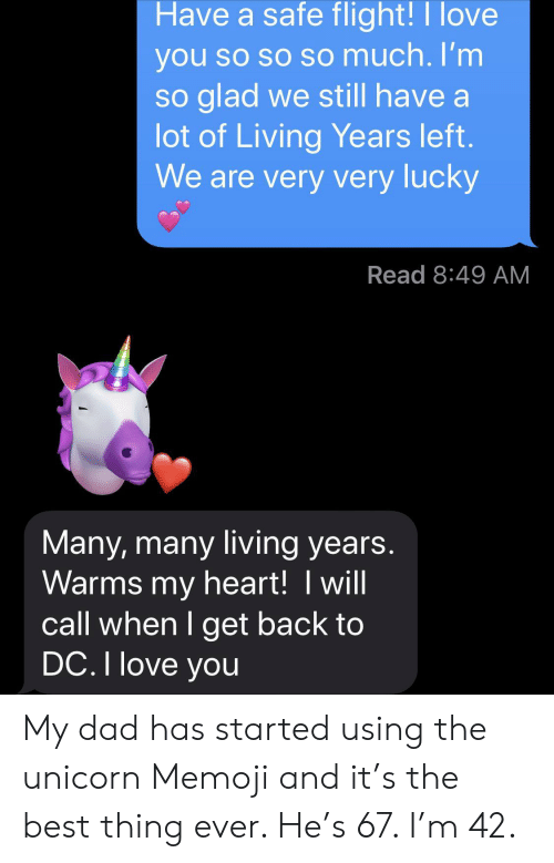 Best Thing Ever: Have a safe flight!I love  you so so so much. I'm  so glad we still have a  lot of Living Years left.  We are very very lucky  Read 8:49 AM  Many, many living years.  Warms my heart! I will  call when I get back to  DC. I love you My dad has started using the unicorn Memoji and it's the best thing ever. He's 67. I'm 42.