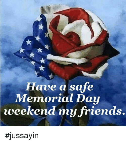 Memorial Day: Have a safe  Memorial Day  weekend my friends. #jussayin