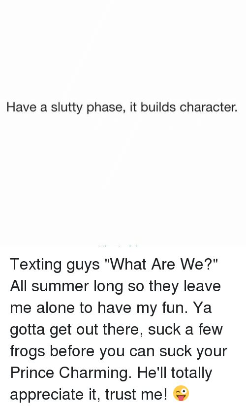 """gotta get out: Have a slutty phase, it builds character. Texting guys """"What Are We?"""" All summer long so they leave me alone to have my fun. Ya gotta get out there, suck a few frogs before you can suck your Prince Charming. He'll totally appreciate it, trust me! 😜"""