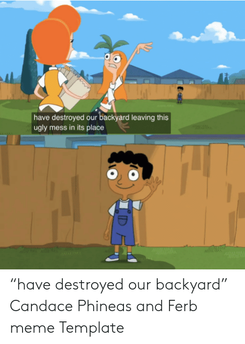 "Meme, Ugly, and Phineas and Ferb: have destroyed our backyard leaving this  ugly mess in its place ""have destroyed our backyard"" Candace Phineas and Ferb meme Template"