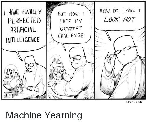 artificial intelligence: HAVE FINALLY  Now  HOW DO I MAKE IT  BUT NOW I  PERFECTEDFACE My  OOK HOT  ARTIFICIAL  INTELLIGENCE  GREATEST  CHALLEN GE  SOuP -ERB Machine Yearning