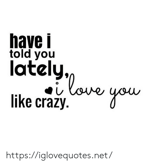 I Told: have i  told you  lately,  love  like crazy https://iglovequotes.net/