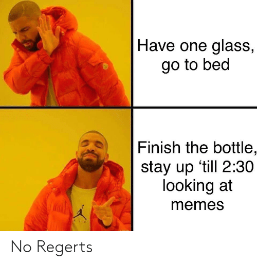 stay up: Have one glass,  go to bed  Finish the bottle,  stay up 'till 2:30  looking at  memes No Regerts