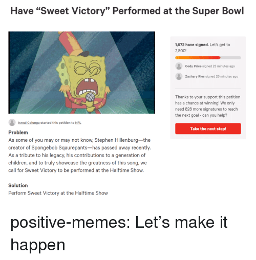 "Children, Memes, and Nfl: Have ""Sweet Victory"" Performed at the Super Bowl  1,672 have signed. Let's get to  2,500!  Cody Price signed 23 minutes ago  Zachary Ries signed 26 minutes ago  Thanks to your support this petition  has a chance at winning! We only  need 828 more signatures to reach  the next goal- can you help?  Isreal Colunga started this petition to NFL  Take the next step!  Problem  As some of you may or may not know, Stephen Hillenburg-the  creator of Spongebob Sqaurepants-has passed away recently.  As a tribute to his legacy, his contributions to a generation of  children, and to truly showcase the greatness of this song, we  call for Sweet Victory to be performed at the Halftime Show.  Solutiorn  Perform Sweet Victory at the Halftime Show positive-memes: Let's make it happen"