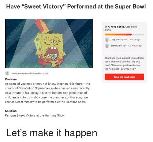 "Children, Nfl, and SpongeBob: Have ""Sweet Victory"" Performed at the Super Bowl  1,672 have signed. Let's get to  2,500!  Cody Price signed 23 minutes ago  Zachary Ries signed 26 minutes ago  Thanks to your support this petition  has a chance at winning! We only  need 828 more signatures to reach  the next goal- can you help?  Isreal Colunga started this petition to NFL  Take the next step!  Problem  As some of you may or may not know, Stephen Hillenburg-the  creator of Spongebob Sqaurepants-has passed away recently.  As a tribute to his legacy, his contributions to a generation of  children, and to truly showcase the greatness of this song, we  call for Sweet Victory to be performed at the Halftime Show.  Solutiorn  Perform Sweet Victory at the Halftime Show Let's make it happen"