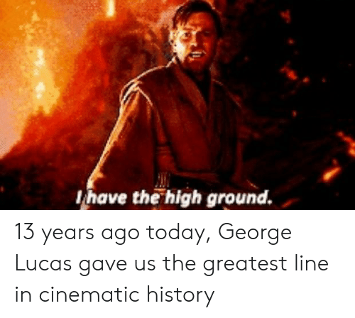 George Lucas: have the high ground. 13 years ago today, George Lucas gave us the greatest line in cinematic history