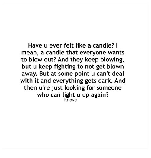 blow out: Have u ever felt like a candle? I  mean, a candle that everyone wants  to blow out? And they keep blowing,  but u keep fighting to not get blown  away. But at some point u can't deal  with it and everything gets dark. And  then u're just looking for someone  who can light u up again?  Krlove