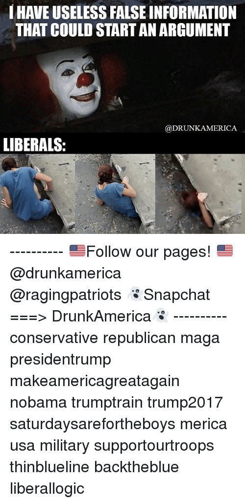 Argumenting: HAVE USELESS FALSE INFORMATION  THAT COULD START AN ARGUMENT  @DRUNKAMERICA  LIBERALS: ---------- 🇺🇸Follow our pages! 🇺🇸 @drunkamerica @ragingpatriots 👻Snapchat ===> DrunkAmerica👻 ---------- conservative republican maga presidentrump makeamericagreatagain nobama trumptrain trump2017 saturdaysarefortheboys merica usa military supportourtroops thinblueline backtheblue liberallogic