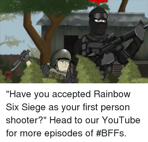 """Head, Memes, and Shooters: """"Have you accepted Rainbow Six Siege as your first person shooter?"""" Head to our YouTube for more episodes of #BFFs."""